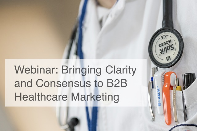 Webinar: Bringing Clarity and Consensus to B2B Healthcare Marketing